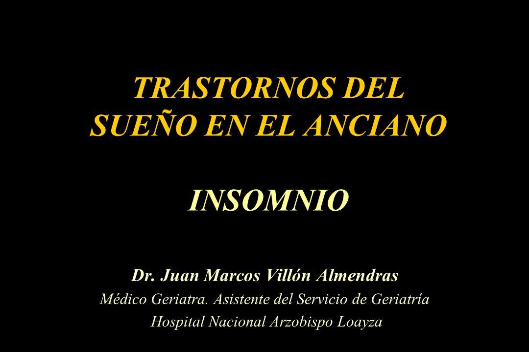 TRASTORNOS DEL SUEÑO EN EL ANCIANO INSOMNIO Dr. Juan Marcos Villón Almendras Médico Geriatra. Asistente del Servicio de Geriatría Hospital Nacional Ar