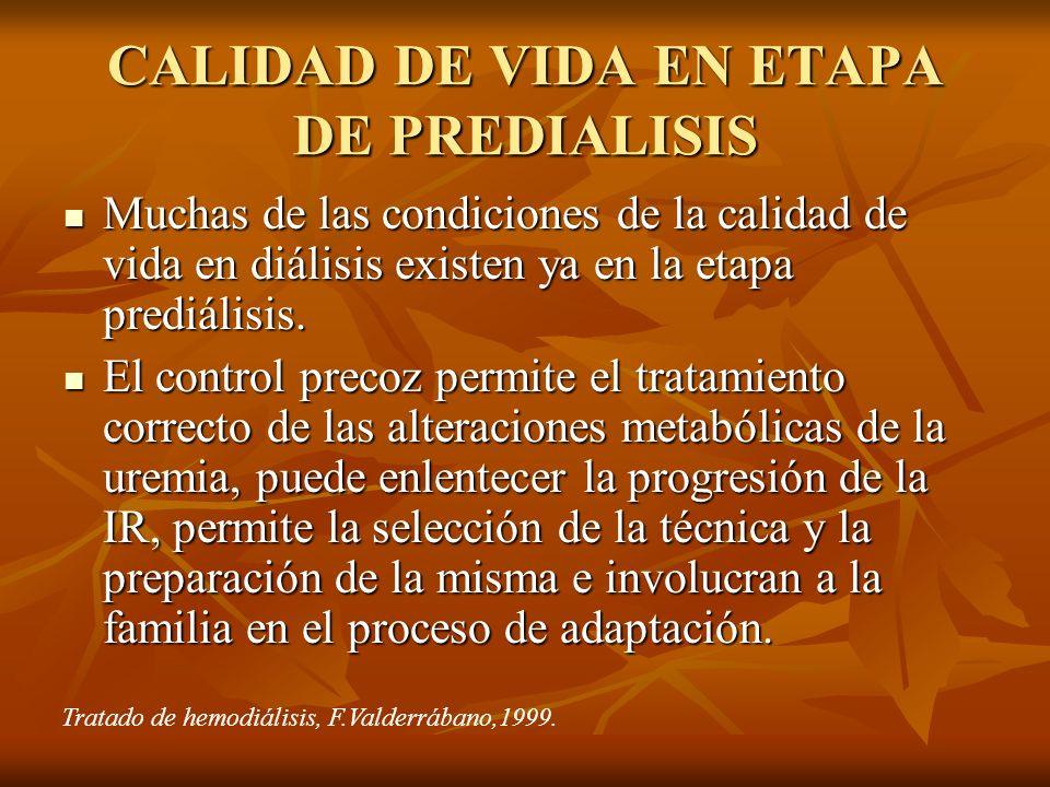CALIDAD DE VIDA EN ETAPA DE PREDIALISIS Muchas de las condiciones de la calidad de vida en diálisis existen ya en la etapa prediálisis. Muchas de las