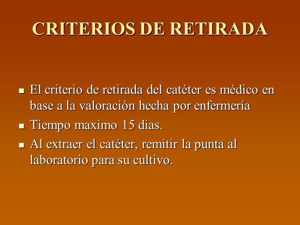 CRITERIOS DE RETIRADA El criterio de retirada del catéter es médico en base a la valoración hecha por enfermería El criterio de retirada del catéter e