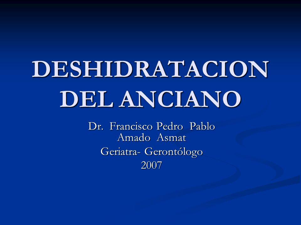 DESHIDRATACION DEL ANCIANO Dr. Francisco Pedro Pablo Amado Asmat Geriatra- Gerontólogo 2007