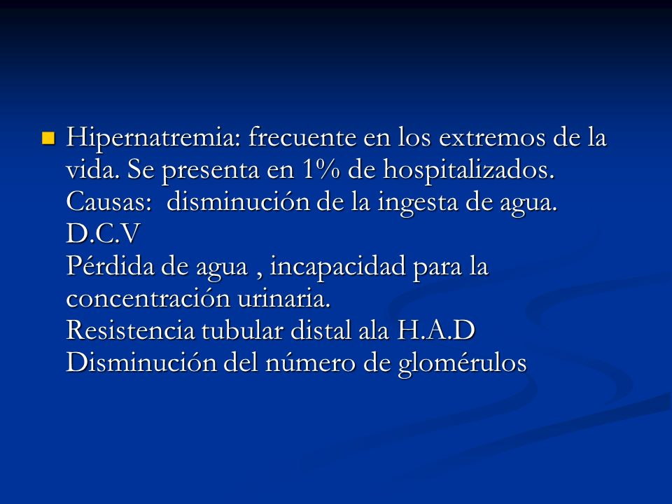 Hipernatremia: frecuente en los extremos de la vida. Se presenta en 1% de hospitalizados. Causas: disminución de la ingesta de agua. D.C.V Pérdida de