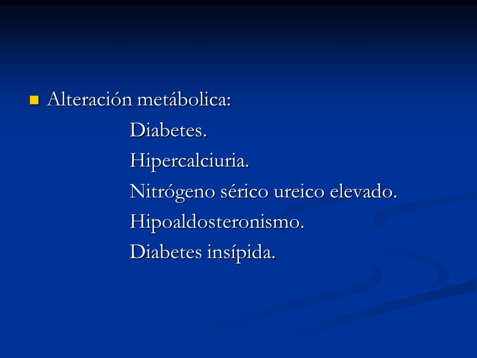 Alteración metábolica: Alteración metábolica: Diabetes. Diabetes. Hipercalciuria. Hipercalciuria. Nitrógeno sérico ureico elevado. Nitrógeno sérico ur