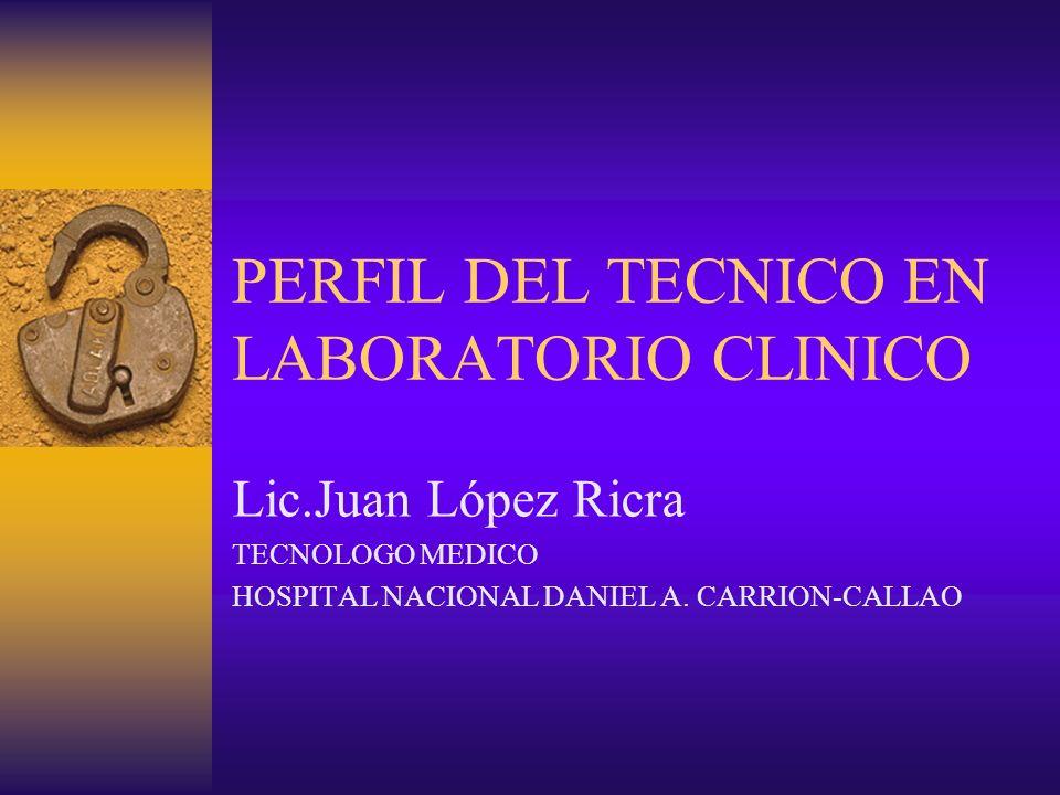 PERFIL DEL TECNICO EN LABORATORIO CLINICO Lic.Juan López Ricra TECNOLOGO MEDICO HOSPITAL NACIONAL DANIEL A. CARRION-CALLAO