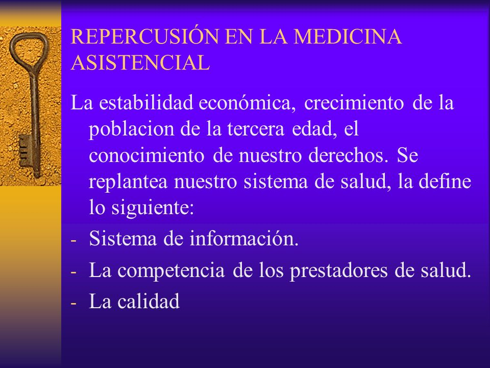 REPERCUSIÓN EN LA MEDICINA ASISTENCIAL La estabilidad económica, crecimiento de la poblacion de la tercera edad, el conocimiento de nuestro derechos.