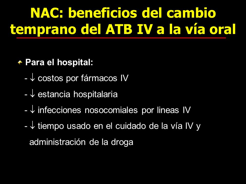 NAC: beneficios del cambio temprano del ATB IV a la vía oral Para el hospital: - costos por fármacos IV - estancia hospitalaria - infecciones nosocomi
