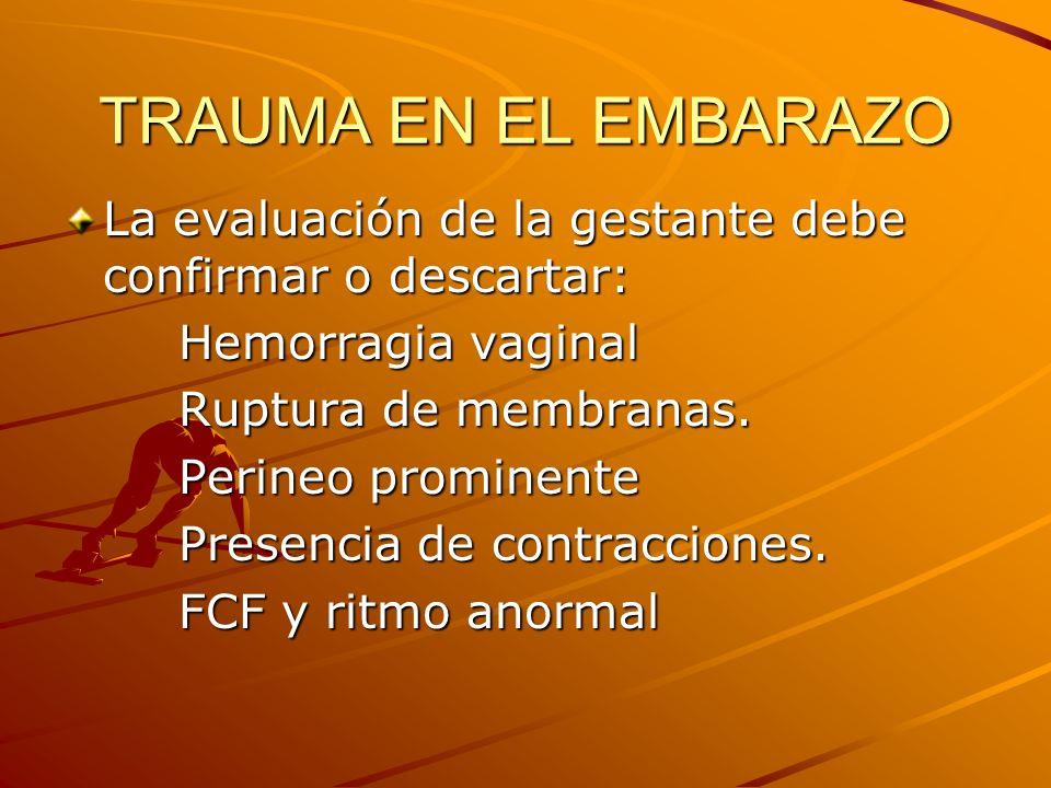 TRAUMA EN EL EMBARAZO La evaluación de la gestante debe confirmar o descartar: Hemorragia vaginal Hemorragia vaginal Ruptura de membranas. Ruptura de