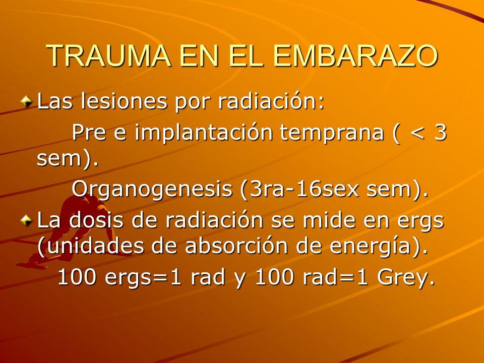 TRAUMA EN EL EMBARAZO Las lesiones por radiación: Pre e implantación temprana ( < 3 sem). Pre e implantación temprana ( < 3 sem). Organogenesis (3ra-1