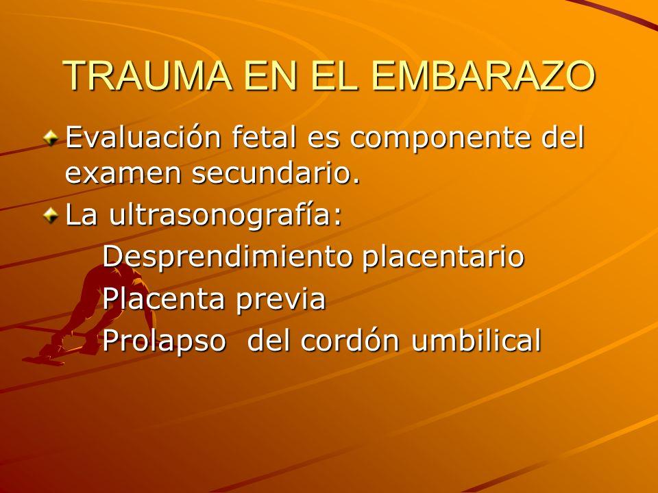 TRAUMA EN EL EMBARAZO Evaluación fetal es componente del examen secundario. La ultrasonografía: Desprendimiento placentario Desprendimiento placentari