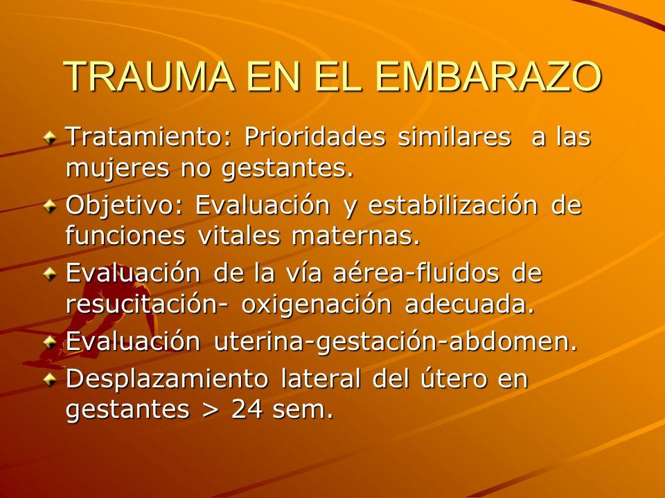TRAUMA EN EL EMBARAZO Tratamiento: Prioridades similares a las mujeres no gestantes. Objetivo: Evaluación y estabilización de funciones vitales matern