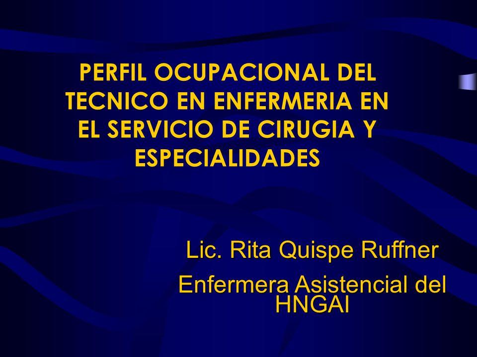 PERFIL OCUPACIONAL DEL TECNICO EN ENFERMERIA EN EL SERVICIO DE CIRUGIA Y ESPECIALIDADES Lic. Rita Quispe Ruffner Enfermera Asistencial del HNGAI
