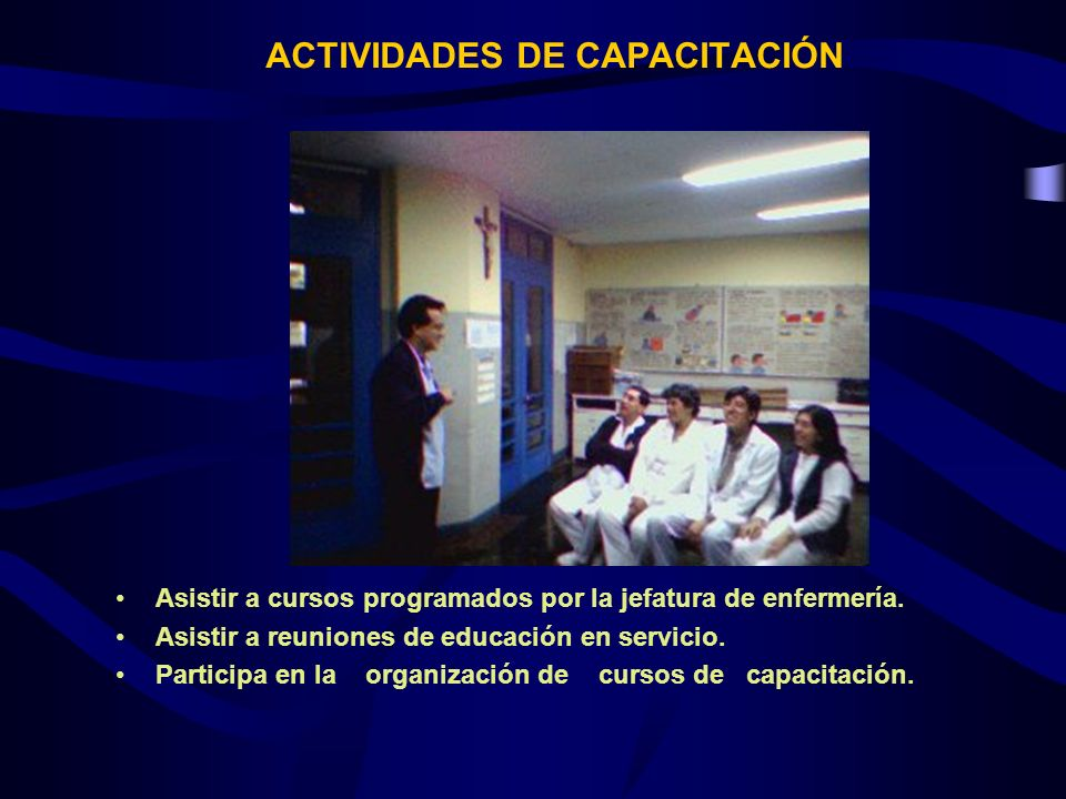 ACTIVIDADES DE CAPACITACIÓN Asistir a cursos programados por la jefatura de enfermería. Asistir a reuniones de educación en servicio. Participa en la