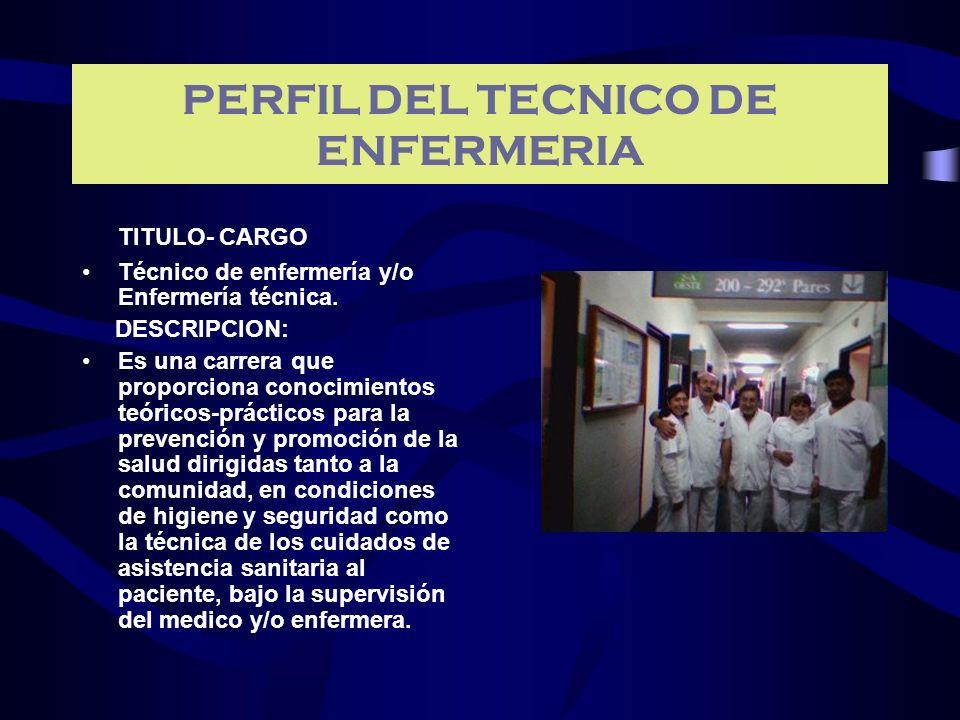 PERFIL DEL TECNICO DE ENFERMERIA TITULO- CARGO Técnico de enfermería y/o Enfermería técnica. DESCRIPCION: Es una carrera que proporciona conocimientos