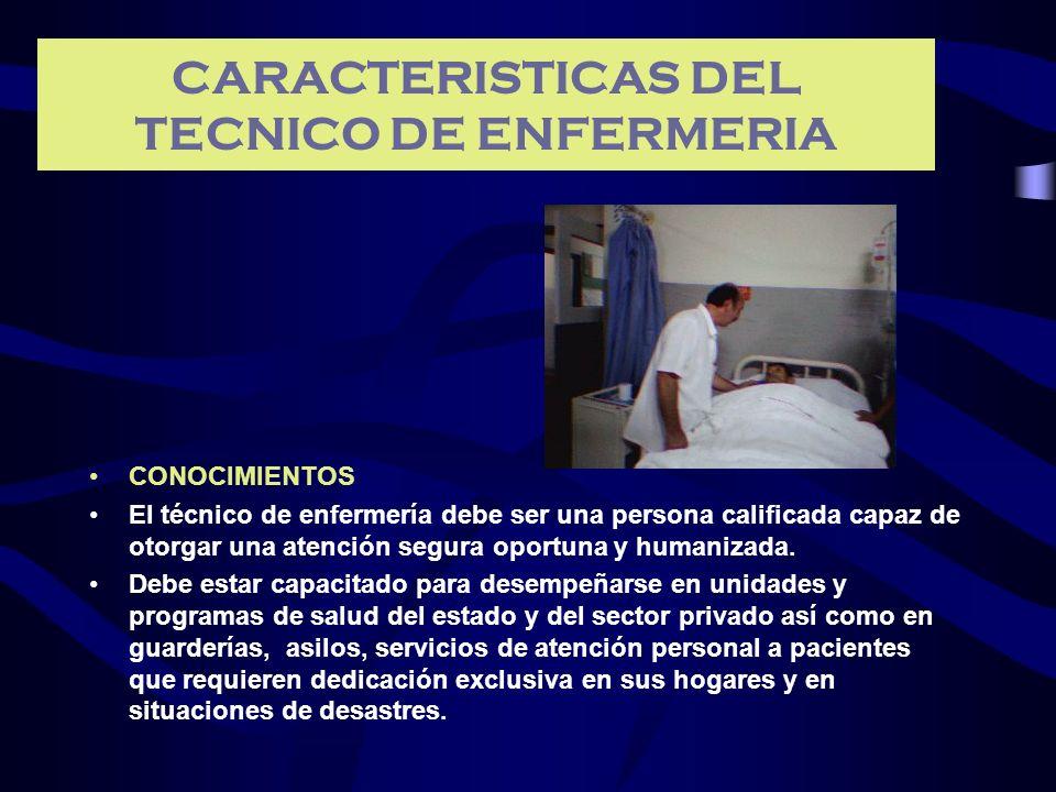 CARACTERISTICAS DEL TECNICO DE ENFERMERIA CONOCIMIENTOS El técnico de enfermería debe ser una persona calificada capaz de otorgar una atención segura