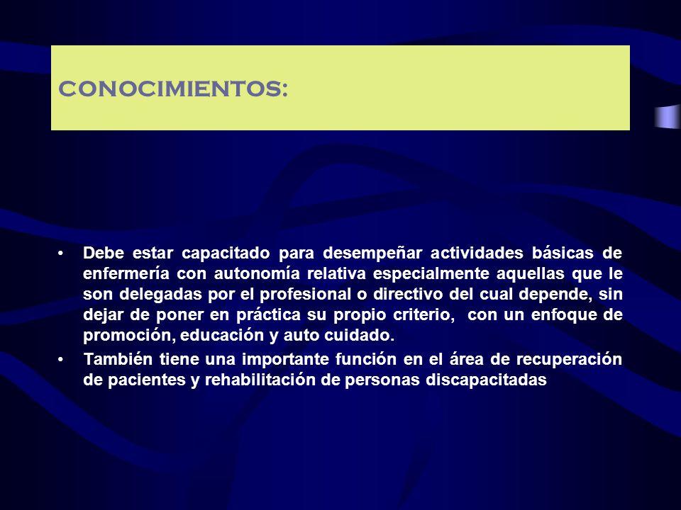 CONOCIMIENTOS: Debe estar capacitado para desempeñar actividades básicas de enfermería con autonomía relativa especialmente aquellas que le son delega