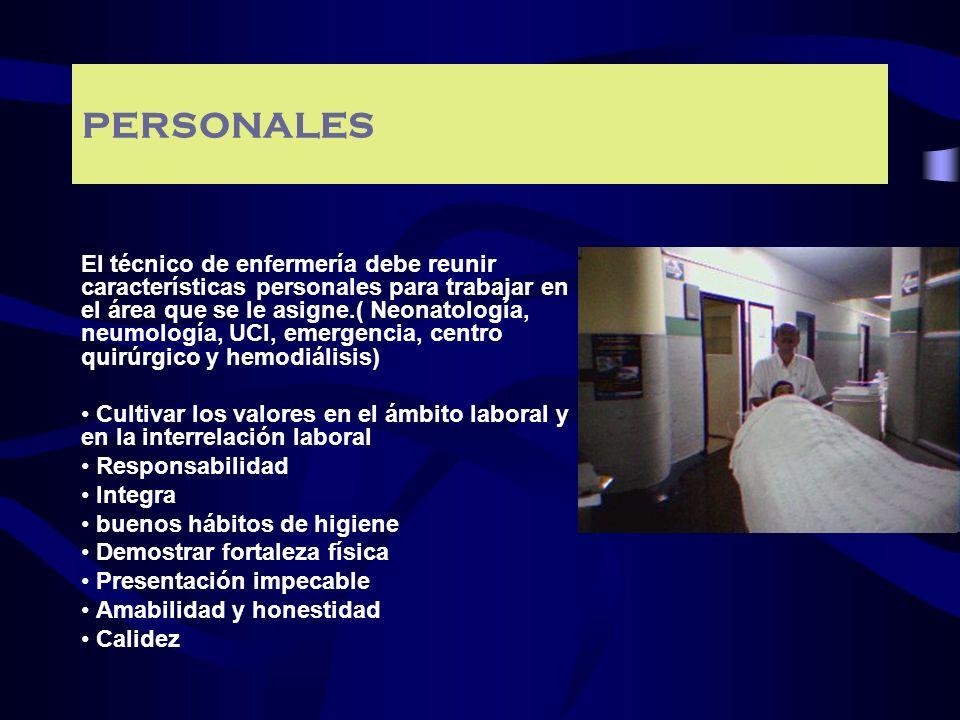 PERSONALES El técnico de enfermería debe reunir características personales para trabajar en el área que se le asigne.( Neonatología, neumología, UCI,