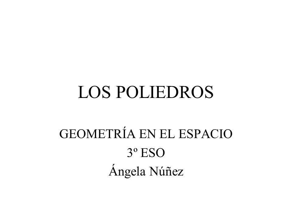 LOS POLIEDROS GEOMETRÍA EN EL ESPACIO 3º ESO Ángela Núñez