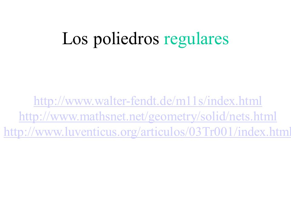 Los poliedros regulares http://www.walter-fendt.de/m11s/index.html http://www.mathsnet.net/geometry/solid/nets.html http://www.luventicus.org/articulo