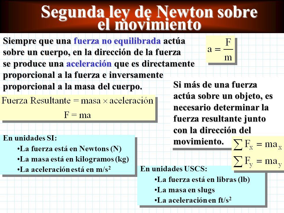 Segunda ley de Newton sobre el movimiento Siempre que una fuerza no equilibrada actúa sobre un cuerpo, en la dirección de la fuerza se produce una aceleración que es directamente proporcional a la fuerza e inversamente proporcional a la masa del cuerpo.