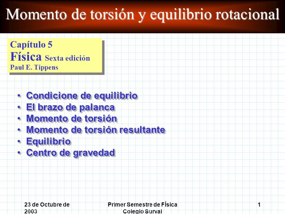 23 de Octubre de 2003 Primer Semestre de FÍsica Colegio Surval 1 Momento de torsión y equilibrio rotacional Capítulo 5 Física Sexta edición Paul E.