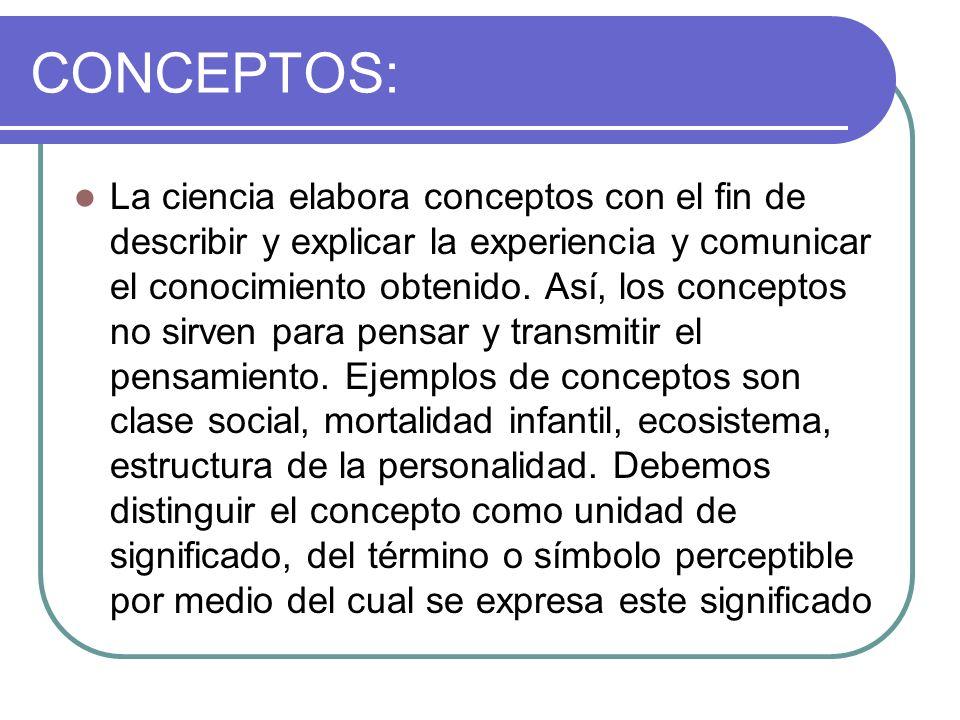 CONCEPTOS: La ciencia elabora conceptos con el fin de describir y explicar la experiencia y comunicar el conocimiento obtenido. Así, los conceptos no