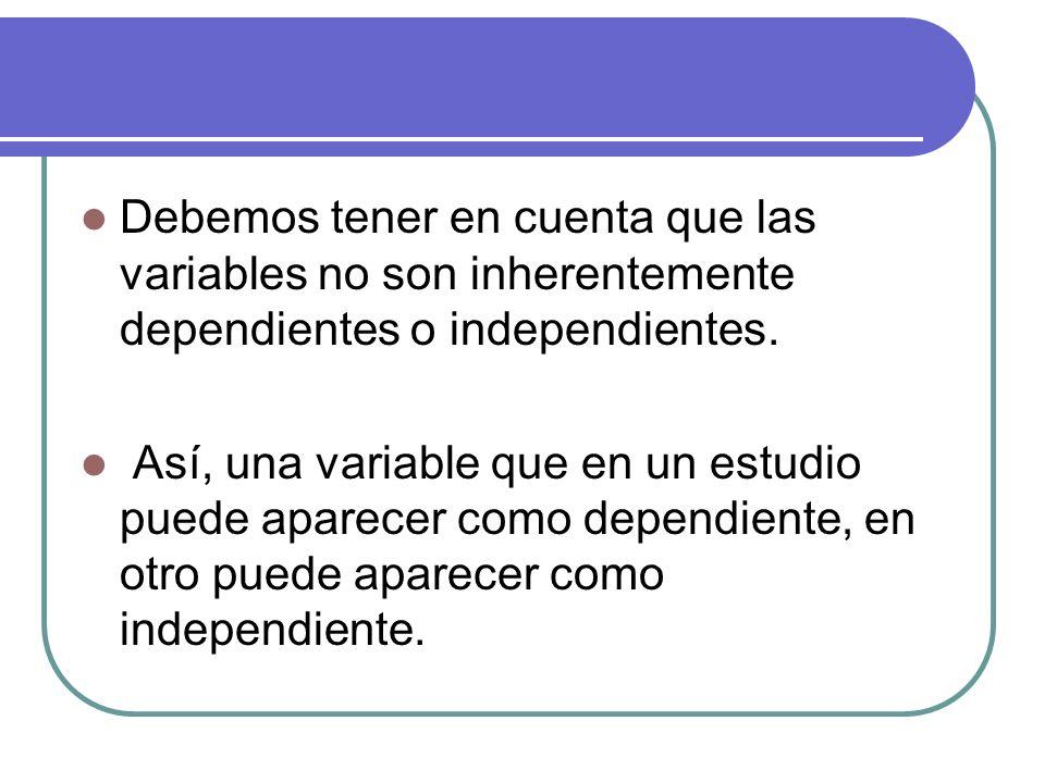 Debemos tener en cuenta que las variables no son inherentemente dependientes o independientes. Así, una variable que en un estudio puede aparecer como