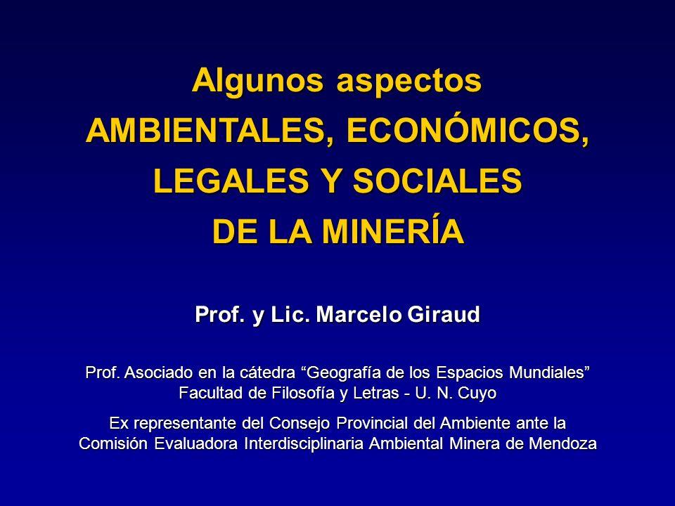 Algunos aspectos AMBIENTALES, ECONÓMICOS, LEGALES Y SOCIALES DE LA MINERÍA Prof. y Lic. Marcelo Giraud Prof. Asociado en la cátedra Geografía de los E