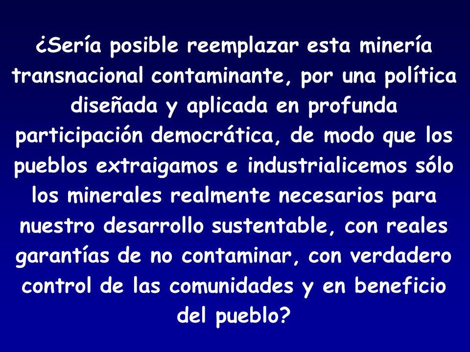 ¿Sería posible reemplazar esta minería transnacional contaminante, por una política diseñada y aplicada en profunda participación democrática, de modo