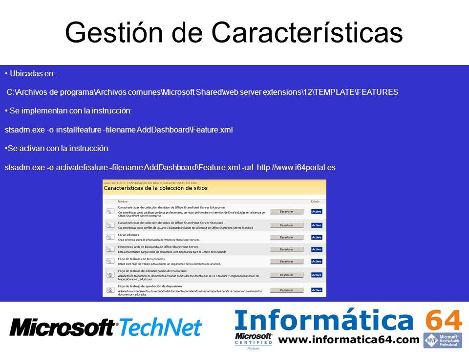 Gestión de Características Ubicadas en: C:\Archivos de programa\Archivos comunes\Microsoft Shared\web server extensions\12\TEMPLATE\FEATURES Se implementan con la instrucción: stsadm.exe -o installfeature -filename AddDashboard\Feature.xml Se activan con la instrucción: stsadm.exe -o activatefeature -filename AddDashboard\Feature.xml -url http://www.i64portal.es