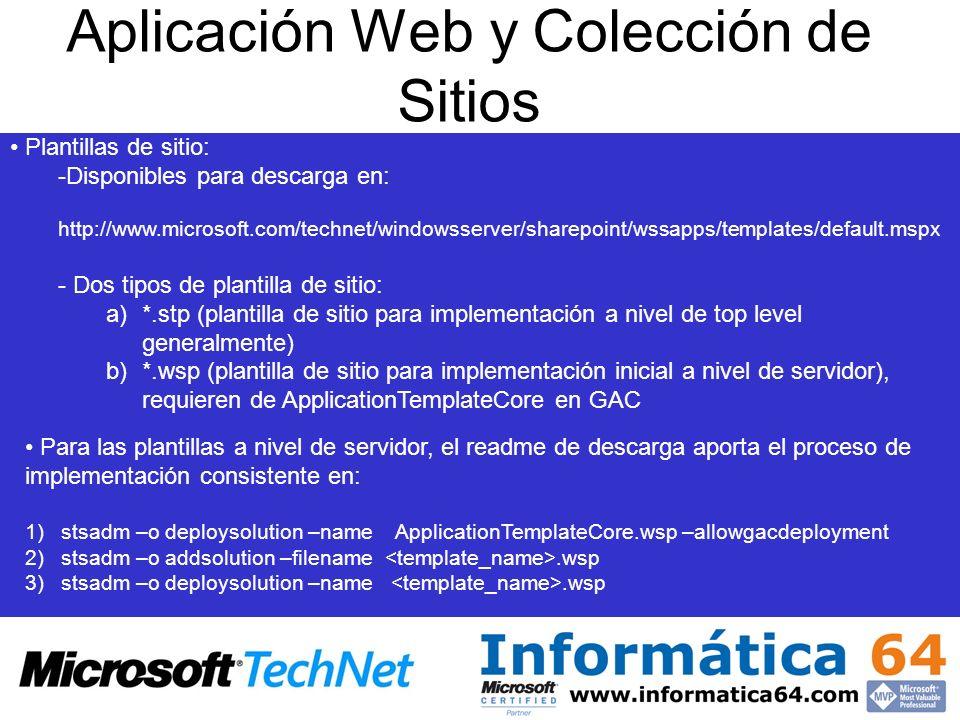 Aplicación Web y Colección de Sitios Plantillas de sitio: -Disponibles para descarga en:   - Dos tipos de plantilla de sitio: a)*.stp (plantilla de sitio para implementación a nivel de top level generalmente) b)*.wsp (plantilla de sitio para implementación inicial a nivel de servidor), requieren de ApplicationTemplateCore en GAC Para las plantillas a nivel de servidor, el readme de descarga aporta el proceso de implementación consistente en: 1)stsadm –o deploysolution –name ApplicationTemplateCore.wsp –allowgacdeployment 2)stsadm –o addsolution –filename.wsp 3)stsadm –o deploysolution –name.wsp