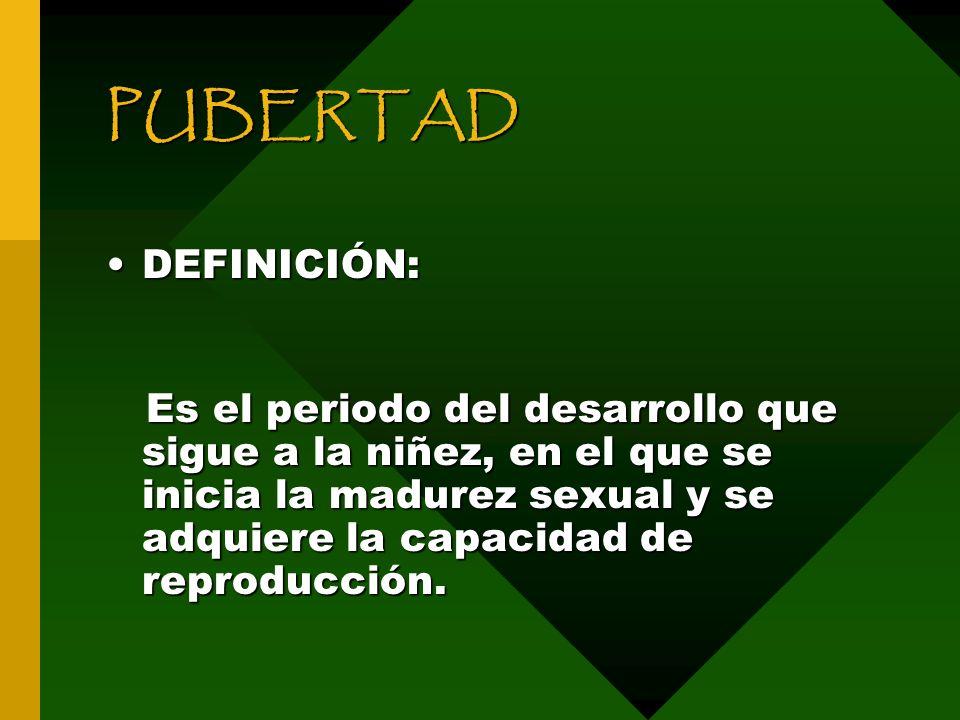 PUBERTAD DEFINICIÓN:DEFINICIÓN: Es el periodo del desarrollo que sigue a la niñez, en el que se inicia la madurez sexual y se adquiere la capacidad de