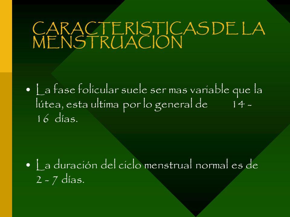 CARACTERISTICAS DE LA MENSTRUACION La fase folicular suele ser mas variable que la lútea, esta ultima por lo general de 14 - 16 días. La duración del