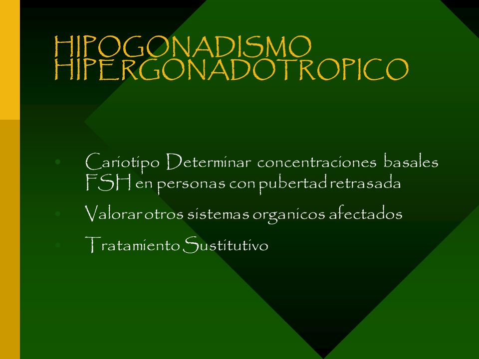 HIPOGONADISMO HIPERGONADOTROPICO Cariotipo Determinar concentraciones basales FSH en personas con pubertad retrasada Valorar otros sistemas organicos