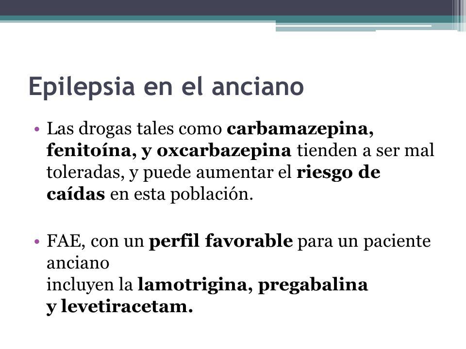 Epilepsia en el anciano Las drogas tales como carbamazepina, fenitoína, y oxcarbazepina tienden a ser mal toleradas, y puede aumentar el riesgo de caídas en esta población.