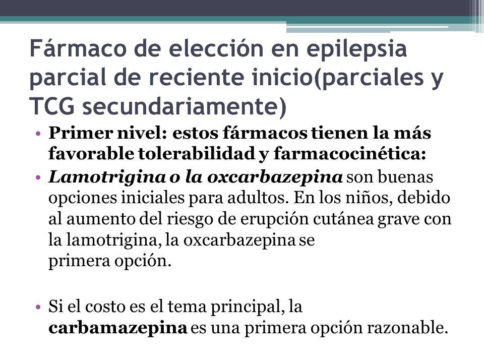 Fármaco de elección en epilepsia parcial de reciente inicio(parciales y TCG secundariamente) Primer nivel: estos fármacos tienen la más favorable tolerabilidad y farmacocinética: Lamotrigina o la oxcarbazepina son buenas opciones iniciales para adultos.
