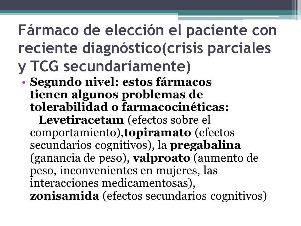 Fármaco de elección el paciente con reciente diagnóstico(crisis parciales y TCG secundariamente) Segundo nivel: estos fármacos tienen algunos problemas de tolerabilidad o farmacocinéticas: Levetiracetam (efectos sobre el comportamiento),topiramato (efectos secundarios cognitivos), la pregabalina (ganancia de peso), valproato (aumento de peso, inconvenientes en mujeres, las interacciones medicamentosas), zonisamida (efectos secundarios cognitivos)