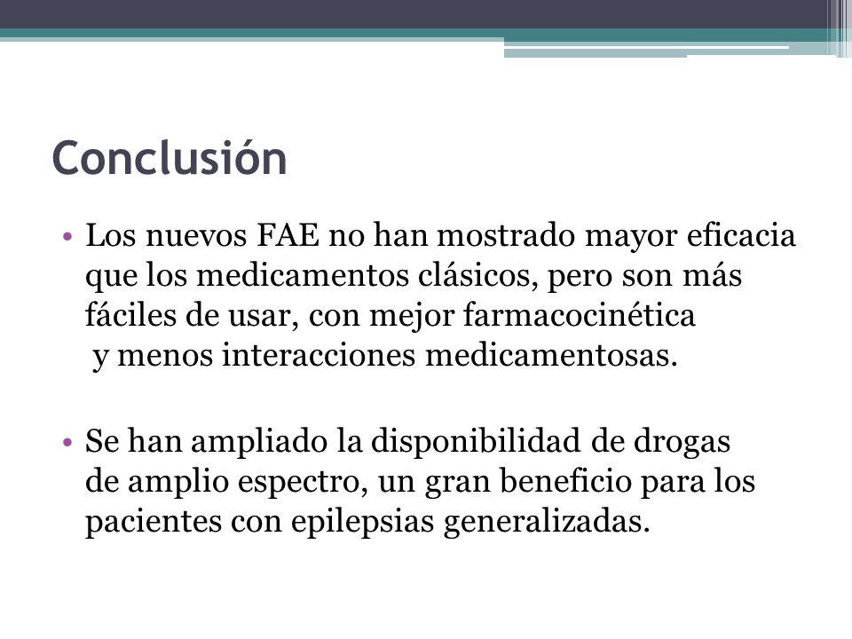 Conclusión Los nuevos FAE no han mostrado mayor eficacia que los medicamentos clásicos, pero son más fáciles de usar, con mejor farmacocinética y menos interacciones medicamentosas.