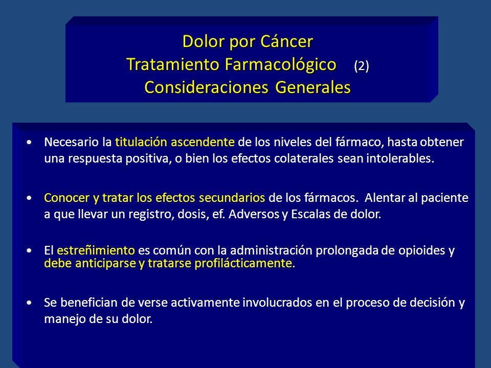 Dolor por Cáncer Tratamiento Farmacológico (2) Consideraciones Generales Necesario la titulación ascendente de los niveles del fármaco, hasta obtener