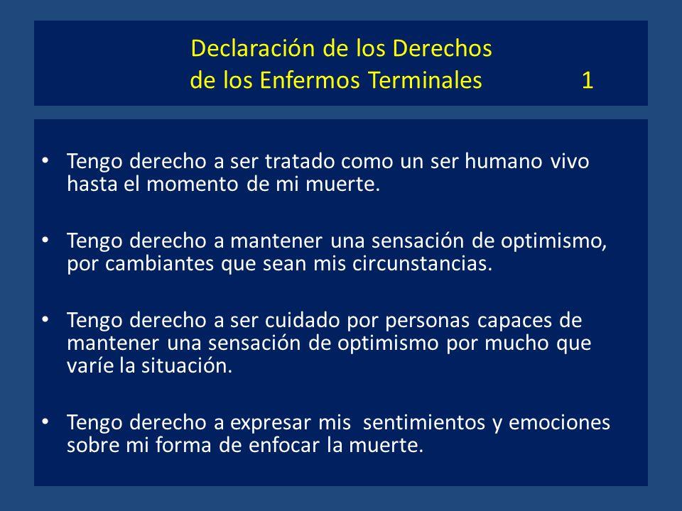 Declaración de los Derechos de los Enfermos Terminales 1 Tengo derecho a ser tratado como un ser humano vivo hasta el momento de mi muerte. Tengo dere