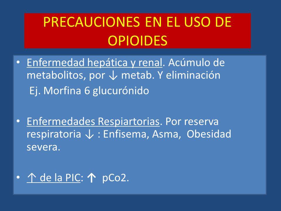 PRECAUCIONES EN EL USO DE OPIOIDES Enfermedad hepática y renal. Acúmulo de metabolitos, por metab. Y eliminación Ej. Morfina 6 glucurónido Enfermedade