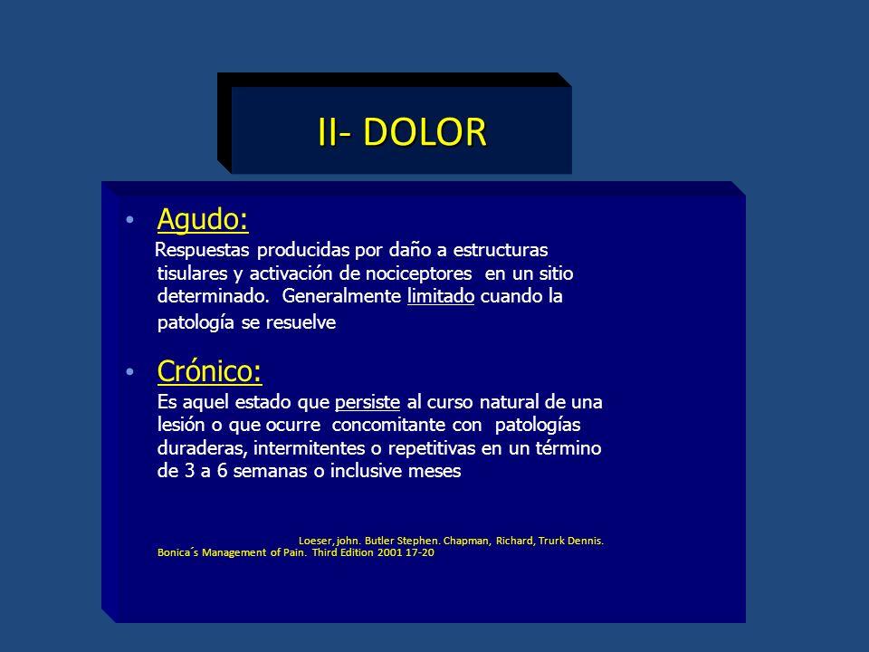 II- DOLOR Agudo: Respuestas producidas por daño a estructuras tisulares y activación de nociceptores en un sitio determinado. Generalmente limitado cu