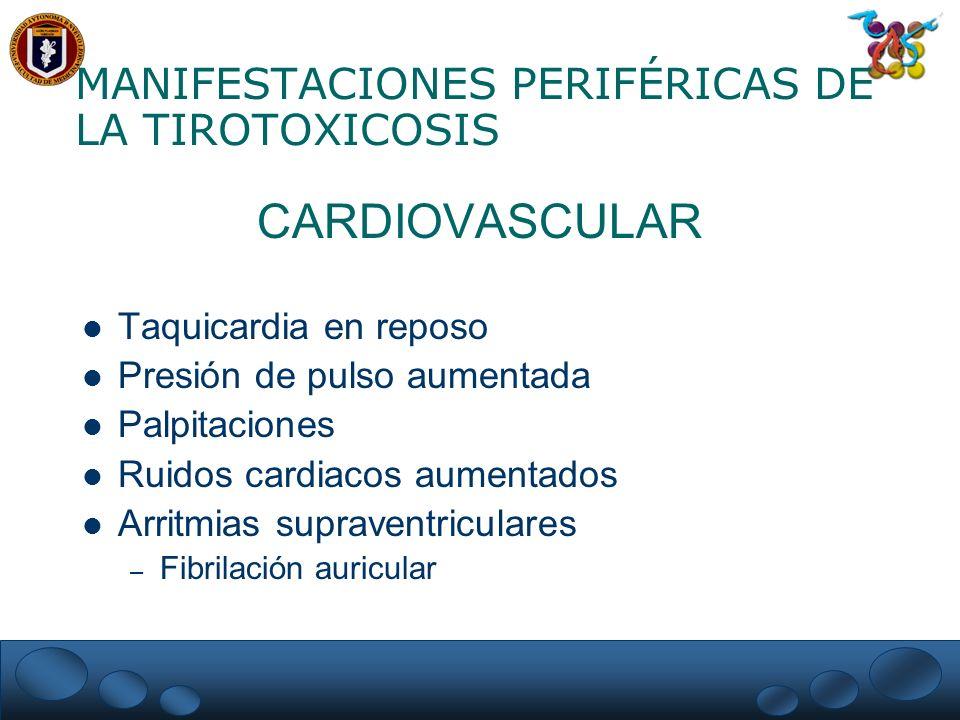 MANIFESTACIONES PERIFÉRICAS DE LA TIROTOXICOSIS CARDIOVASCULAR Taquicardia en reposo Presión de pulso aumentada Palpitaciones Ruidos cardiacos aumenta
