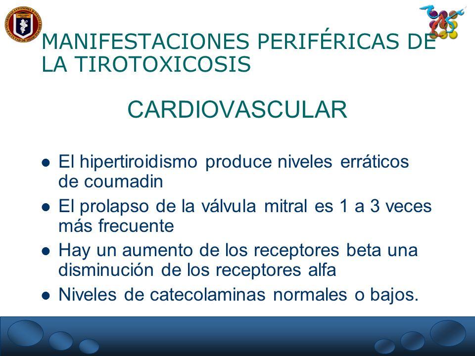 MANIFESTACIONES PERIFÉRICAS DE LA TIROTOXICOSIS CARDIOVASCULAR El hipertiroidismo produce niveles erráticos de coumadin El prolapso de la válvula mitr