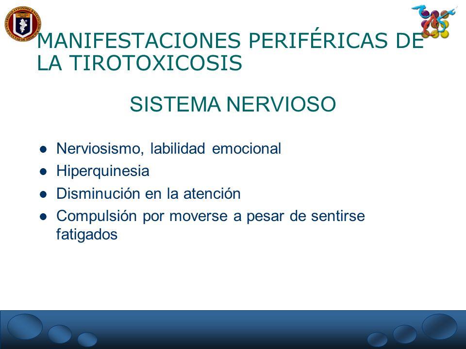 MANIFESTACIONES PERIFÉRICAS DE LA TIROTOXICOSIS SISTEMA NERVIOSO Nerviosismo, labilidad emocional Hiperquinesia Disminución en la atención Compulsión