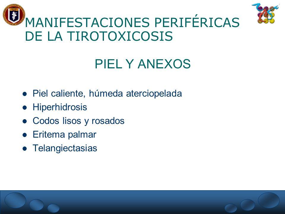 MANIFESTACIONES PERIFÉRICAS DE LA TIROTOXICOSIS PIEL Y ANEXOS Piel caliente, húmeda aterciopelada Hiperhidrosis Codos lisos y rosados Eritema palmar T