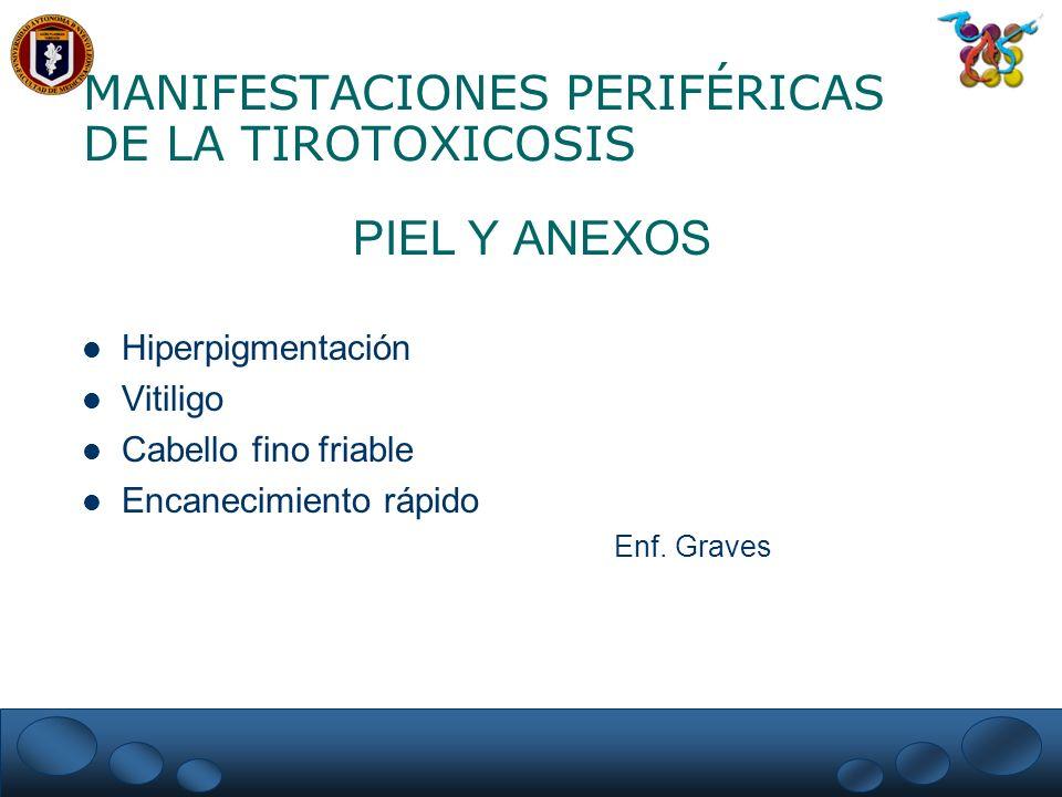 MANIFESTACIONES PERIFÉRICAS DE LA TIROTOXICOSIS PIEL Y ANEXOS Hiperpigmentación Vitiligo Cabello fino friable Encanecimiento rápido Enf. Graves