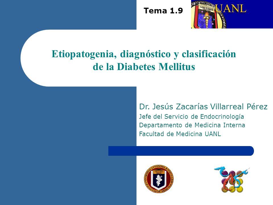 Etiopatogenia, diagnóstico y clasificación de la Diabetes Mellitus Dr. Jesús Zacarías Villarreal Pérez Jefe del Servicio de Endocrinología Departament