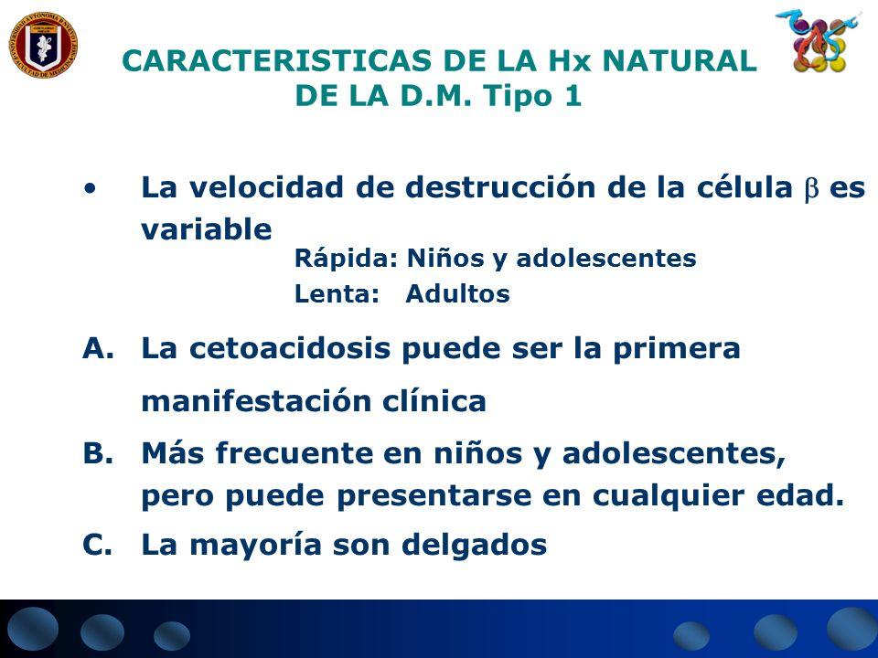 CARACTERISTICAS DE LA Hx NATURAL DE LA D.M. Tipo 1 La velocidad de destrucción de la célula es variable Rápida: Niños y adolescentes Lenta: Adultos A.