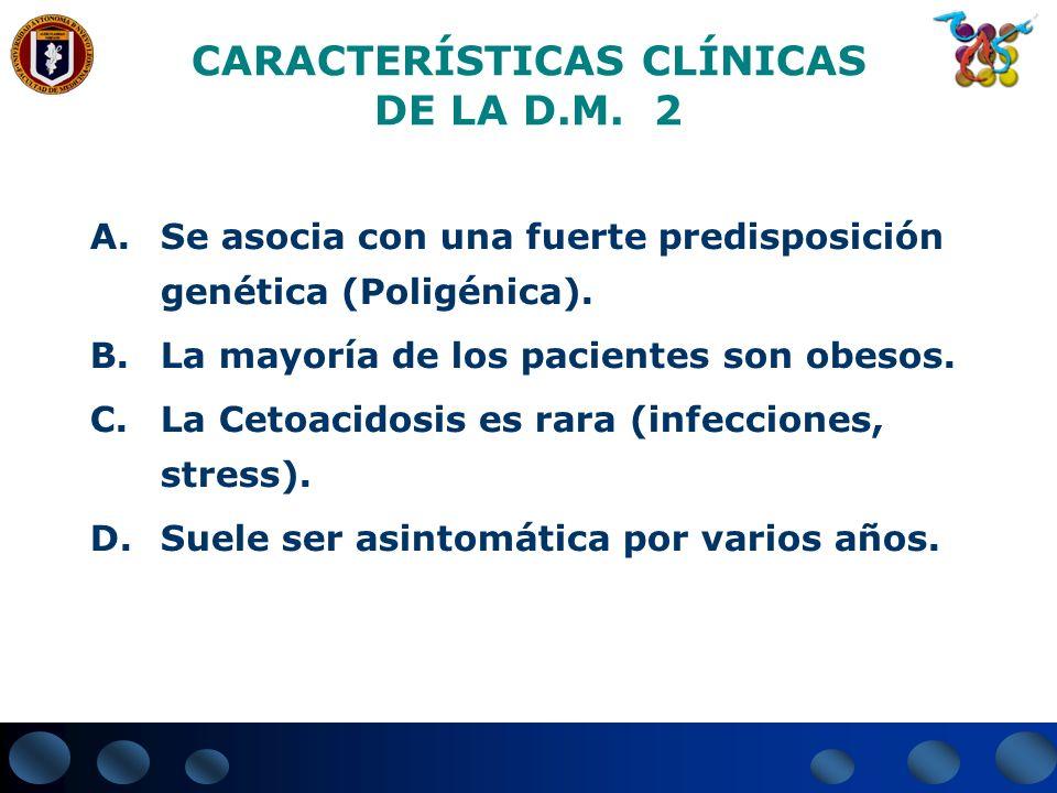 CARACTERÍSTICAS CLÍNICAS DE LA D.M. 2 A.Se asocia con una fuerte predisposición genética (Poligénica). B.La mayoría de los pacientes son obesos. C.La