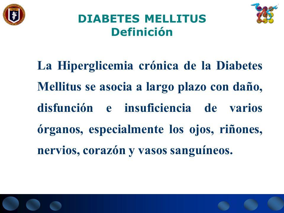 DIABETES MELLITUS Definición La Hiperglicemia crónica de la Diabetes Mellitus se asocia a largo plazo con daño, disfunción e insuficiencia de varios ó