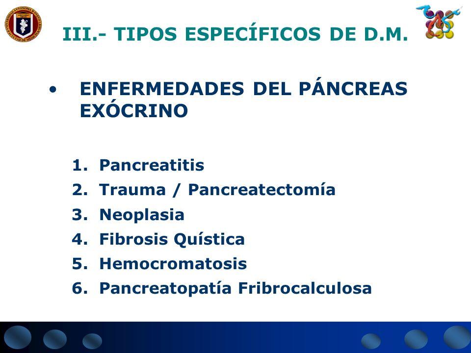 III.- TIPOS ESPECÍFICOS DE D.M. ENFERMEDADES DEL PÁNCREAS EXÓCRINO 1.Pancreatitis 2.Trauma / Pancreatectomía 3.Neoplasia 4.Fibrosis Quística 5.Hemocro